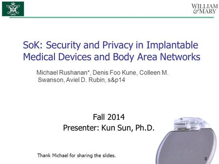 SoK: Security and Privacy in Implantable Medical Devices and Body Area Networks 0 Fall 2014 Presenter: Kun Sun, Ph.D. Michael Rushanan*, Denis Foo Kune,