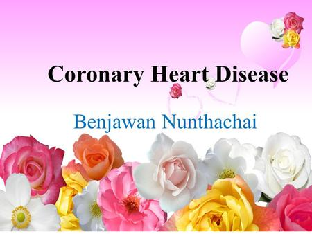 Coronary Heart Disease Benjawan Nunthachai. What is Coronary Heart Disease (CHD)? Coronary heart disease is the name given to the disease process called.