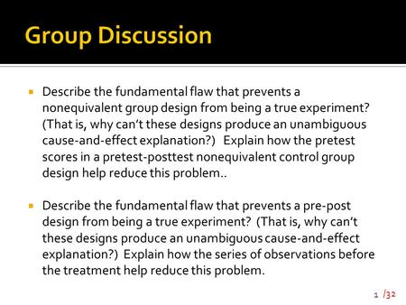 Group Discussion Describe the fundamental flaw that prevents a nonequivalent group design from being a true experiment? (That is, why can't these designs.