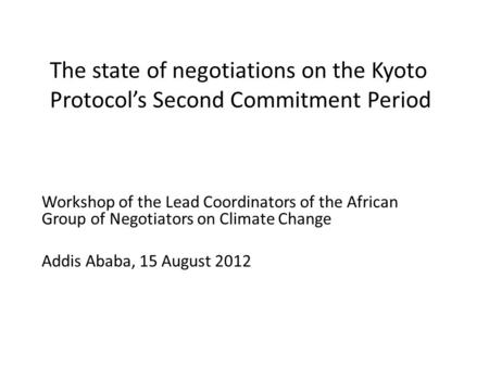 The state of negotiations on the Kyoto Protocol's Second Commitment Period Workshop of the Lead Coordinators of the African Group of Negotiators on Climate.
