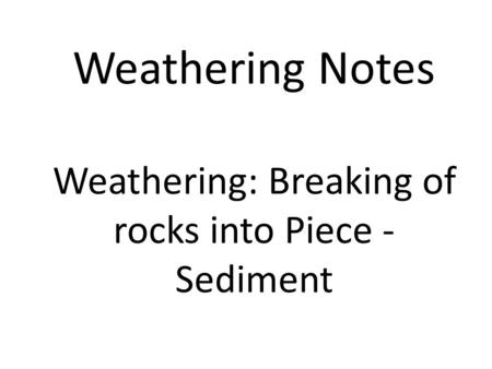 Weathering Notes Weathering: Breaking of rocks into Piece - Sediment.