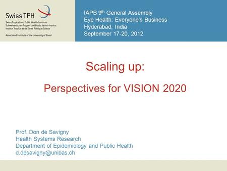 IAPB 9 th General Assembly Eye Health: Everyone's Business Hyderabad, India September 17-20, 2012 Scaling up: Perspectives for VISION 2020 Prof. Don de.