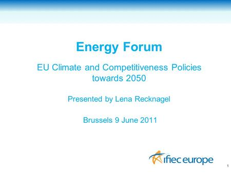 Energy Forum EU Climate and Competitiveness Policies towards 2050 Presented by Lena Recknagel Brussels 9 June 2011 1.