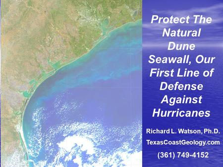 Protect The Natural Dune Seawall, Our First Line of Defense Against Hurricanes Richard L. Watson, Ph.D. TexasCoastGeology.com (361) 749-4152.
