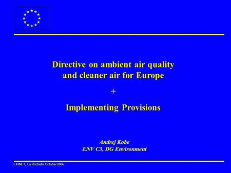 EIONET, La Rochelle October 2006 Directive on ambient air quality and cleaner air for Europe + Implementing Provisions Andrej Kobe ENV C3, DG Environment.