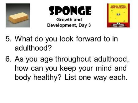 SPONGE 5.What do you look forward to in adulthood? 6.As you age throughout adulthood, how can you keep your mind and body healthy? List one way each. Growth.