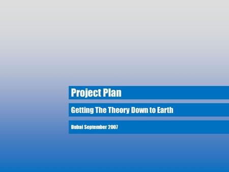 Getting The Theory Down to Earth Project Plan Dubai September 2007.
