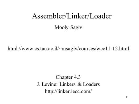 Assembler/Linker/Loader Mooly Sagiv html://www.cs.tau.ac.il/~msagiv/courses/wcc11-12.html Chapter 4.3 J. Levine: Linkers & Loaders