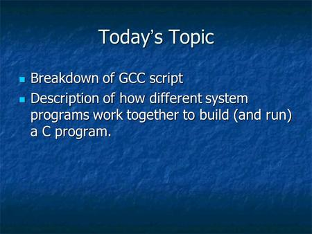 Today ' s Topic Breakdown of GCC script Breakdown of GCC script Description of how different system programs work together to build (and run) a C program.