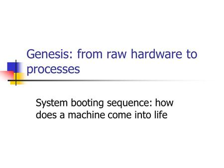 Genesis: from raw hardware to processes System booting sequence: how does a machine come into life.