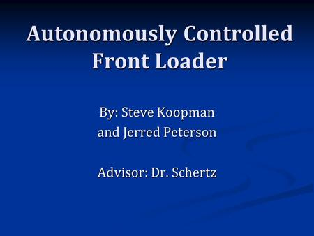 Autonomously Controlled Front Loader By: Steve Koopman and Jerred Peterson Advisor: Dr. Schertz.