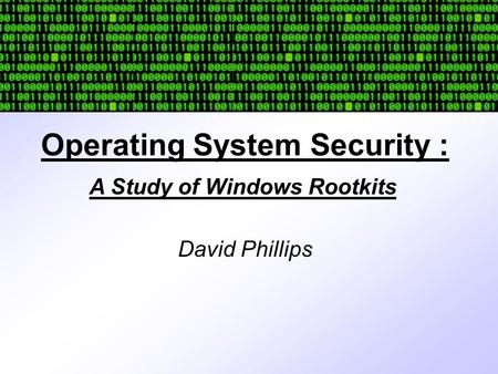 Operating System Security : David Phillips A Study of Windows Rootkits.