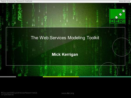  Copyright 2005 Digital Enterprise Research Institute. All rights reserved. www.deri.org The Web Services Modeling Toolkit Mick Kerrigan.