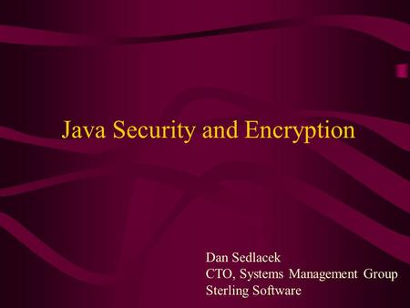 Dan Sedlacek CTO, Systems Management Group Sterling Software Java Security and Encryption.