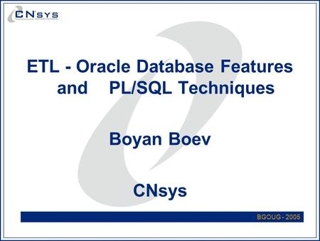 ETL - Oracle Database Features and PL/SQL Techniques Boyan Boev CNsys BGOUG - 2005.