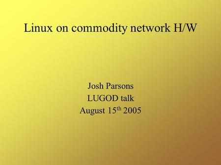 Linux on commodity network H/W Josh Parsons LUGOD talk August 15 th 2005.