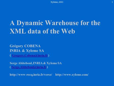 Xyleme, 20011 A Dynamic Warehouse for the XML data of the Web Grégory COBENA INRIA & Xyleme SA ( ) Serge Abiteboul, INRIA & Xyleme.