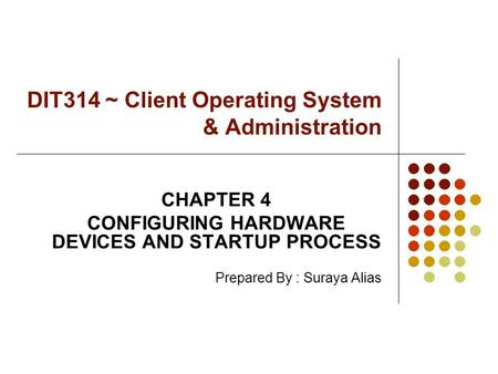 DIT314 ~ Client Operating System & Administration CHAPTER 4 CONFIGURING HARDWARE DEVICES AND STARTUP PROCESS Prepared By : Suraya Alias.
