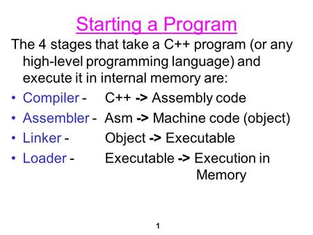 1 Starting a Program The 4 stages that take a C++ program (or any high-level programming language) and execute it in internal memory are: Compiler - C++