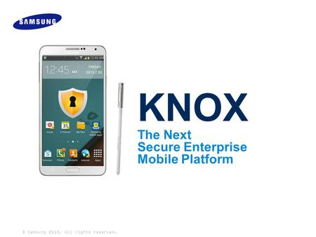 © Samsung 2013. All rights reserved. KNOX The Next <strong>Secure</strong> Enterprise Mobile Platform.