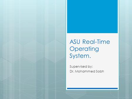ASU Real-Time Operating System. Supervised by: Dr. Mohammed Sobh.