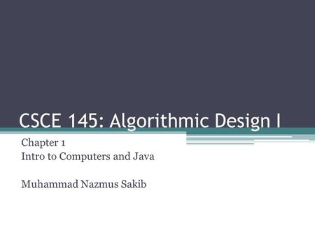 CSCE 145: Algorithmic Design I Chapter 1 Intro to Computers and Java Muhammad Nazmus Sakib.