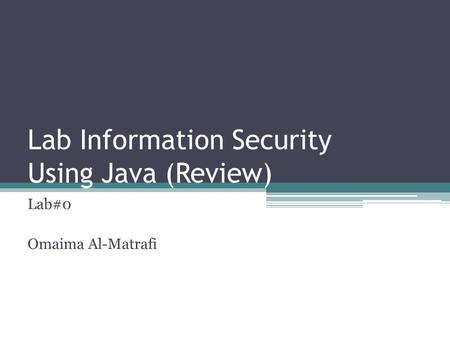 Lab Information Security Using Java (Review) Lab#0 Omaima Al-Matrafi.