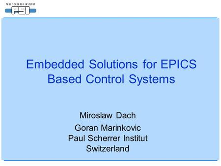 Embedded Solutions for EPICS Based Control Systems Miroslaw Dach Goran Marinkovic Paul Scherrer Institut Switzerland.