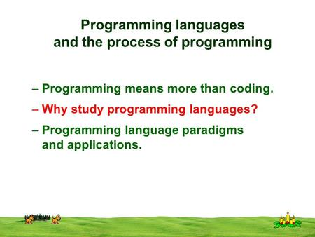 CSI 3125, Preliminaries, page 1 Programming languages and the process of programming –Programming means more than coding. –Why study programming languages?
