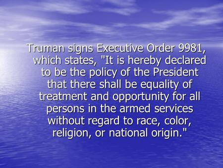 Truman signs Executive Order 9981, which states, It is hereby declared to be the policy of the President that there shall be equality of treatment and.