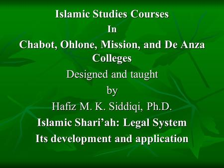 Islamic Studies Courses In Chabot, Ohlone, Mission, and De Anza Colleges Designed and taught by Hafiz M. K. Siddiqi, Ph.D. Islamic Shari'ah: Legal System.