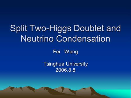 Split Two-Higgs Doublet and Neutrino Condensation Fei Wang Tsinghua University 2006.8.8.