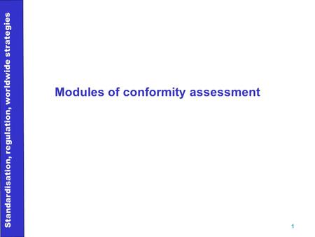 Standardisation, regulation, worldwide strategies 1 Modules of conformity assessment.