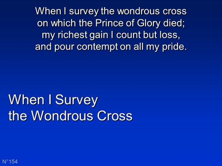 When I Survey the Wondrous Cross When I Survey the Wondrous Cross N°154 When I survey the wondrous cross on which the Prince of Glory died; my richest.