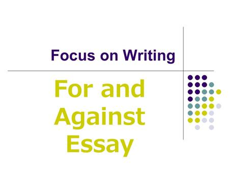 Focus on Writing For and Against Essay. A for and against essay presents the advantages and disadvantages of a certain subject.