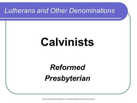 Class materials are available at www.biblestoriesforadults.com/denominations Lutherans and Other Denominations Calvinists Reformed Presbyterian.