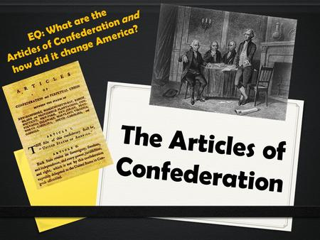 The Articles of Confederation EQ: What are the Articles of Confederation and how did it change America?