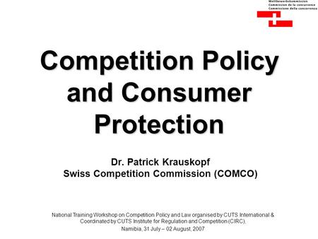 Competition Policy and Consumer Protection Dr. Patrick Krauskopf Swiss Competition Commission (COMCO) National Training Workshop on Competition Policy.