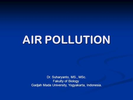 AIR POLLUTION Dr. Suharyanto, MS., MSc. Fakulty of Biology Gadjah Mada University, Yogyakarta, Indonesia.