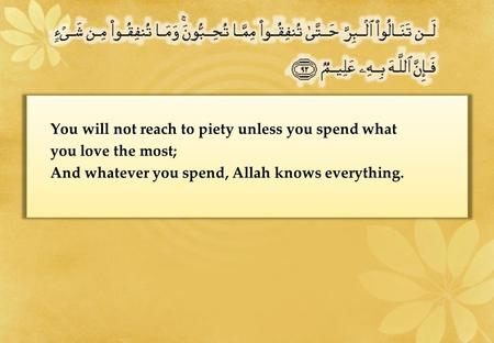 You will not reach to piety unless you spend what you love the most; And whatever you spend, Allah knows everything.