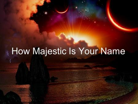 How Majestic Is Your Name. O Lord Our Lord how majestic is Your name in all the earth x2 O Lord --- we praise Your name O Lord --- we magnify Your name.