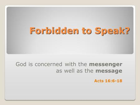 Forbidden to Speak? God is concerned with the messenger as well as the message Acts 16:6-18.