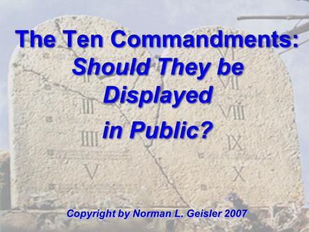 The Ten Commandments: Should They be Displayed in Public? Copyright by Norman L. Geisler 2007.