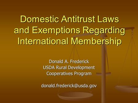 Domestic Antitrust Laws and Exemptions Regarding International Membership Donald A. Frederick USDA Rural Development Cooperatives Program