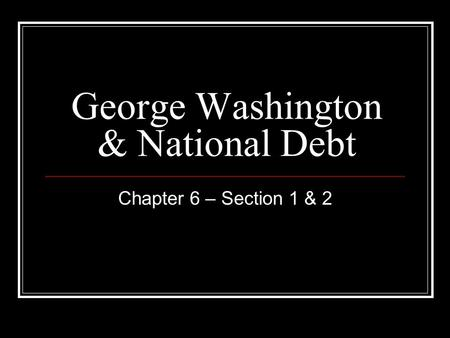 George Washington & National Debt Chapter 6 – Section 1 & 2.
