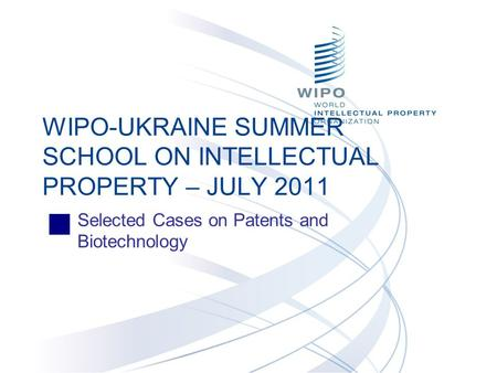 Selected Cases on Patents and Biotechnology WIPO-UKRAINE SUMMER SCHOOL ON INTELLECTUAL PROPERTY – JULY 2011.