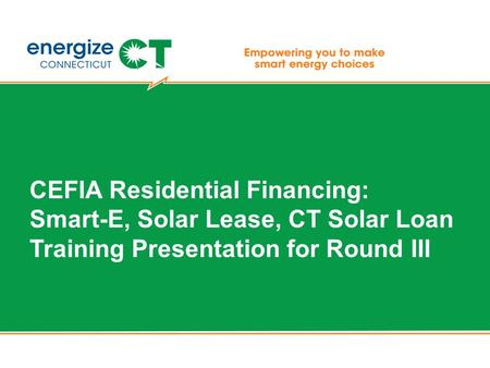 CEFIA Residential Financing: Smart-E, Solar Lease, CT Solar Loan Training Presentation for Round III.