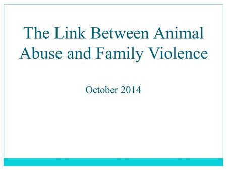 The Link Between <strong>Animal</strong> Abuse <strong>and</strong> Family Violence October 2014.