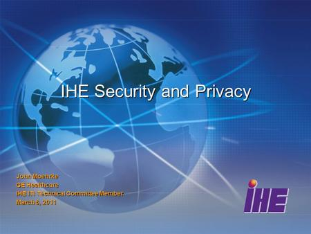 IHE Security and Privacy John Moehrke GE Healthcare IHE ITI Technical Committee Member March 6, 2011.