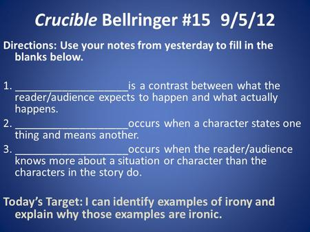 Crucible Bellringer #159/5/12 Directions: Use your notes from yesterday to fill in the blanks below. 1. ___________________is a contrast between what the.